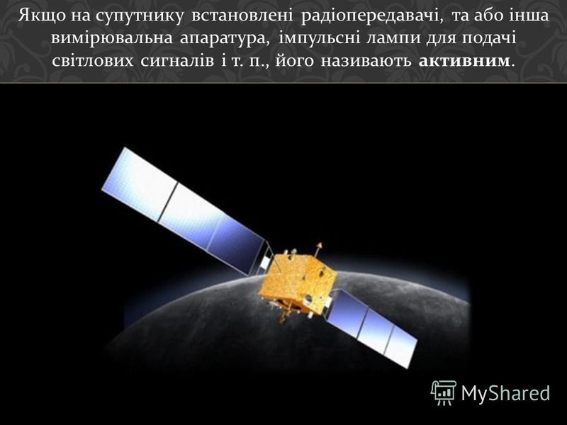 Якщо на супутнику встановлені радіопередавачі, та або інша вимірювальна апаратура, імпульсні лампи для подачі світлових сигналів і т. п., його називають активним.