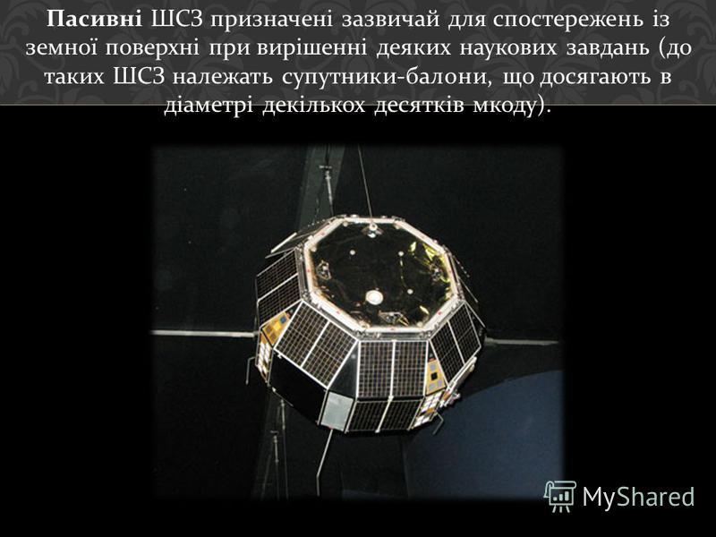 Пасивні ШСЗ призначені зазвичай для спостережень із земної поверхні при вирішенні деяких наукових завдань ( до таких ШСЗ належать супутники - балони, що досягають в діаметрі декількох десятків мкоду ).