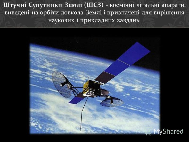 Штучні Супутники Землі ( ШСЗ ) - космічні літальні апарати, виведені на орбіти довкола Землі і призначені для вирішення наукових і прикладних завдань.