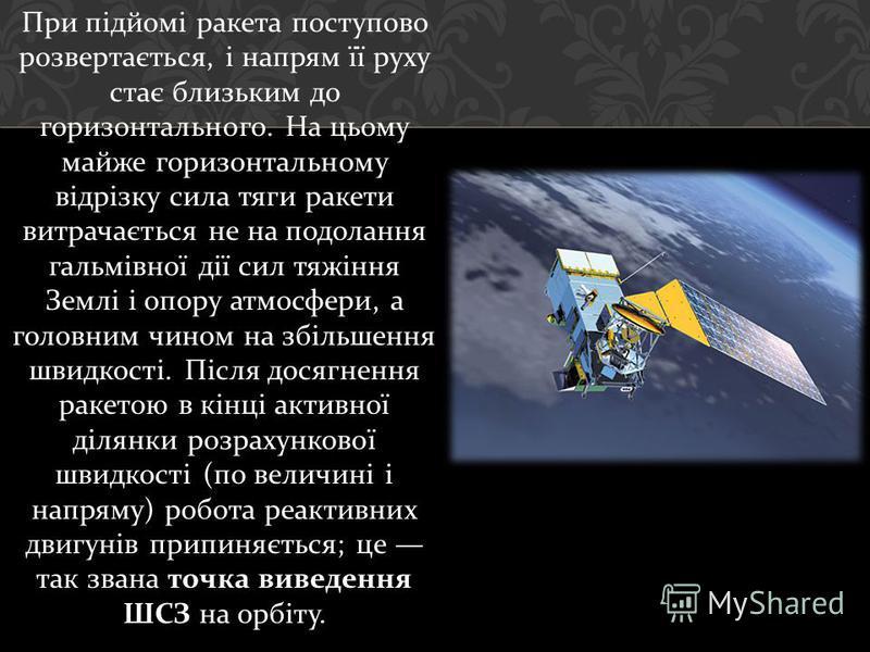 При підйомі ракета поступово розвертається, і напрям її руху стає близьким до горизонтального. На цьому майже горизонтальному відрізку сила тяги ракети витрачається не на подолання гальмівної дії сил тяжіння Землі і опору атмосфери, а головним чином