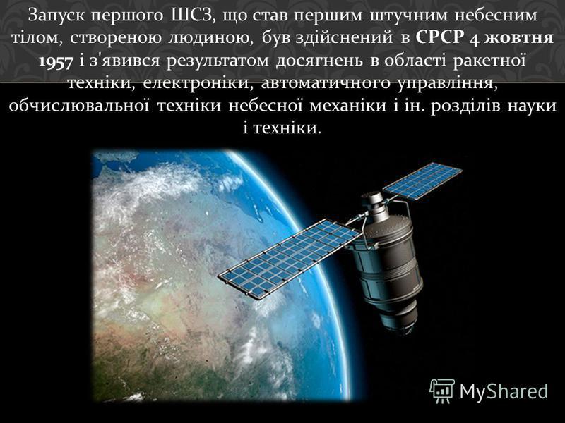 Запуск першого ШСЗ, що став першим штучним небесним тілом, створеною людиною, був здійснений в СРСР 4 жовтня 1957 і з ' явився результатом досягнень в області ракетної техніки, електроніки, автоматичного управління, обчислювальної техніки небесної ме