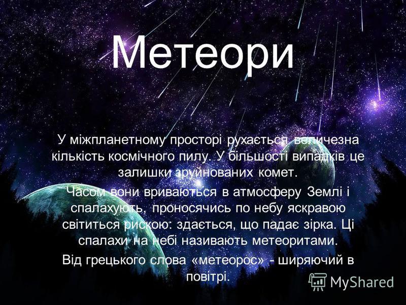 Метеори У міжпланетному просторі рухається величезна кількість космічного пилу. У більшості випадків це залишки зруйнованих комет. Часом вони вриваються в атмосферу Землі і спалахують, проносячись по небу яскравою світиться рискою: здається, що падає