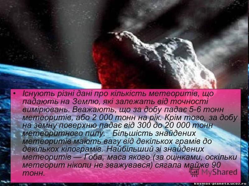 Існують різні дані про кількість метеоритів, що падають на Землю, які залежать від точності вимірювань. Вважають, що за добу падає 5-6 тонн метеоритів, або 2 000 тонн на рік. Крім того, за добу на земну поверхню падає від 300 до 20 000 тонн метеоритн