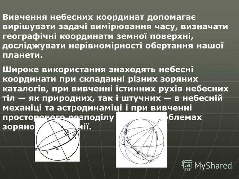 Вивчення небесних координат допомагає вирішувати задачі вимірювання часу, визначати географічні координати земної поверхні, досліджувати нерівномірності обертання нашої планети. Широке використання знаходять небесні координати при складанні різних зо