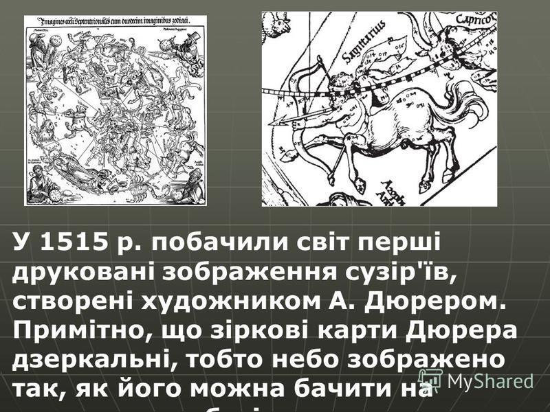 У 1515 р. побачили світ перші друковані зображення сузір'їв, створені художником А. Дюрером. Примітно, що зіркові карти Дюрера дзеркальні, тобто небо зображено так, як його можна бачити на зоряному глобусі.