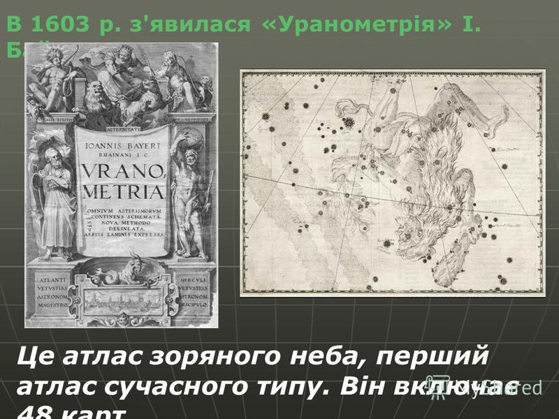 В 1603 р. з'явилася «Уранометрія» І. Байєра. Це атлас зоряного неба, перший атлас сучасного типу. Він включає 48 карт.