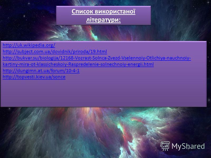 http://uk.wikipedia.org/ http://subject.com.ua/dovidnik/priroda/19.html http://bukvar.su/biologija/12168-Vozrast-Solnca-Zvezd-Vselennoiy-Otlichiya-nauchnoiy- kartiny-mira-ot-klassicheskoiy-Raspredelenie-solnechnoiy-energii.html http://dungimn.at.ua/f