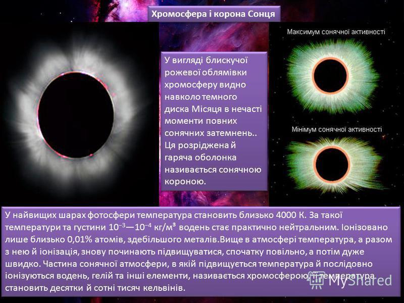 Хромосфера і корона Сонця У найвищих шарах фотосфери температура становить близько 4000 К. За такої температури та густини 10 3 10 4 кг/м³ водень стає практично нейтральним. Іонізовано лише близько 0,01% атомів, здебільшого металів.Вище в атмосфері т