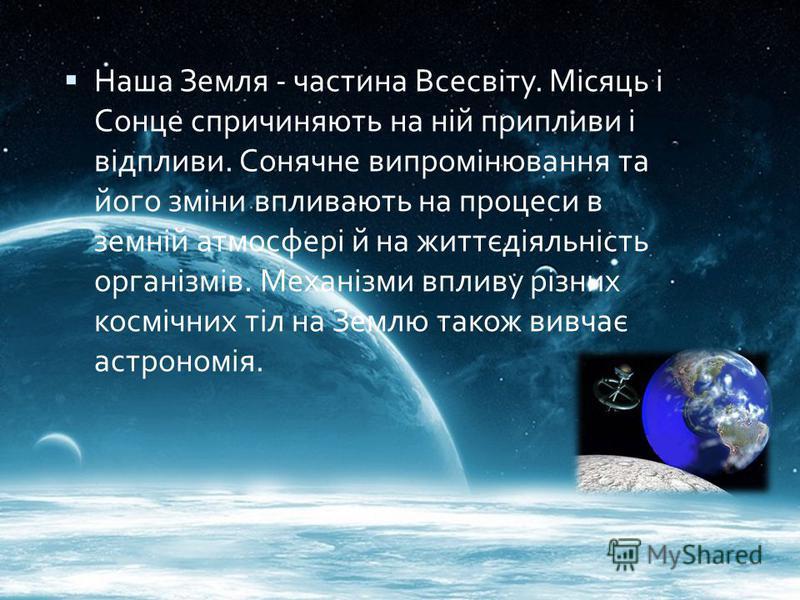 Наша Земля - частина Всесвіту. Місяць і Сонце спричиняють на ній припливи і відпливи. Сонячне випромінювання та його зміни впливають на процеси в земній атмосфері й на життєдіяльність організмів. Механізми впливу різних космічних тіл на Землю також в