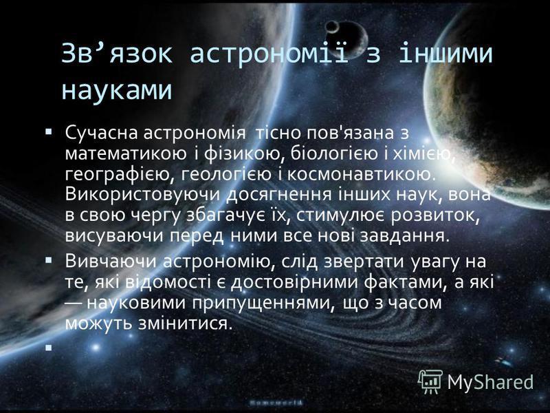 Звязок астрономії з іншими науками Сучасна астрономія тісно пов'язана з математикою і фізикою, біологією і хімією, географією, геологією і космонавтикою. Використовуючи досягнення інших наук, вона в свою чергу збагачує їх, стимулює розвиток, висуваюч