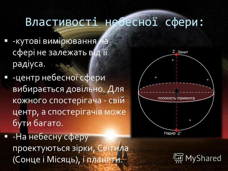 Властивості небесної сфери: -кутові вимірювання на сфері не залежать від її радіуса. -центр небесної сфери вибирається довільно. Для кожного спостерігача - свій центр, а спостерігачів може бути багато. -На небесну сферу проектуються зірки, Світила (С