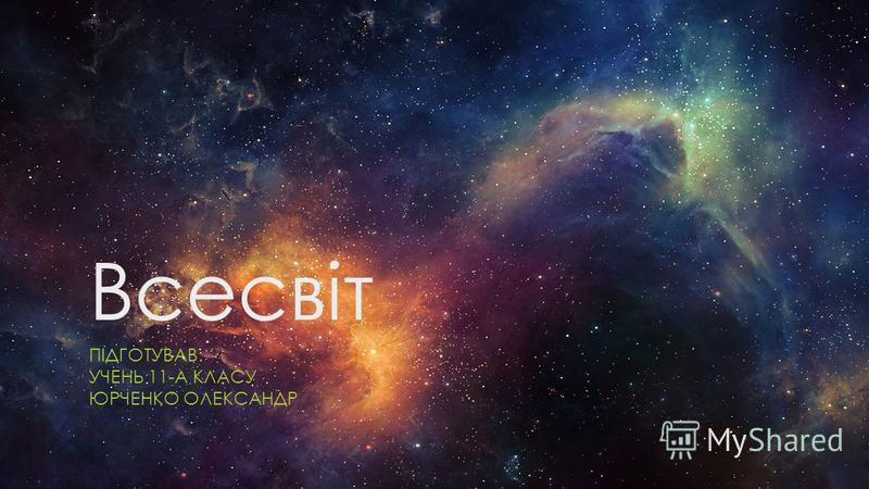 Всесвіт ПІДГОТУВАВ: УЧЕНЬ 11-А КЛАСУ ЮРЧЕНКО ОЛЕКСАНДР