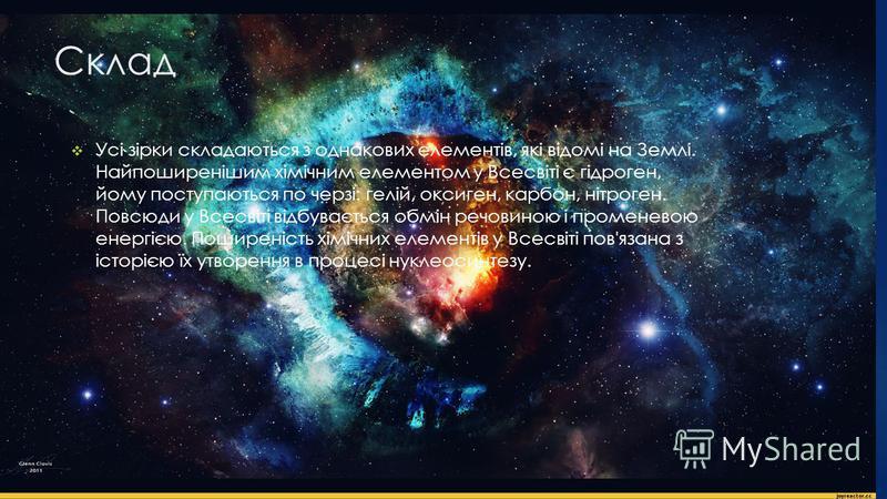 Склад Усі зірки складаються з однакових елементів, які відомі на Землі. Найпоширенішим хімічним елементом у Всесвіті є гідроген, йому поступаються по черзі: гелій, оксиген, карбон, нітроген. Повсюди у Всесвіті відбувається обмін речовиною і променево