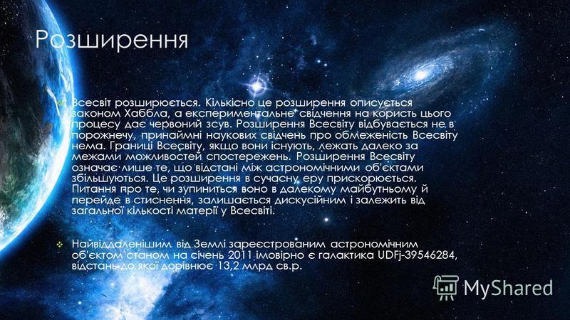 Розширення Всесвіт розширюється. Кількісно це розширення описується законом Хаббла, а експериментальне свідчення на користь цього процесу дає червоний зсув. Розширення Всесвіту відбувається не в порожнечу, принаймні наукових свідчень про обмеженість
