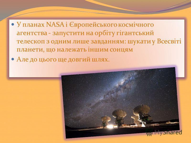 У планах NASA і Європейського космічного агентства - запустити на орбіту гігантський телескоп з одним лише завданням: шукати у Всесвіті планети, що належать іншим сонцям Але до цього ще довгий шлях. У планах NASA і Європейського космічного агентства