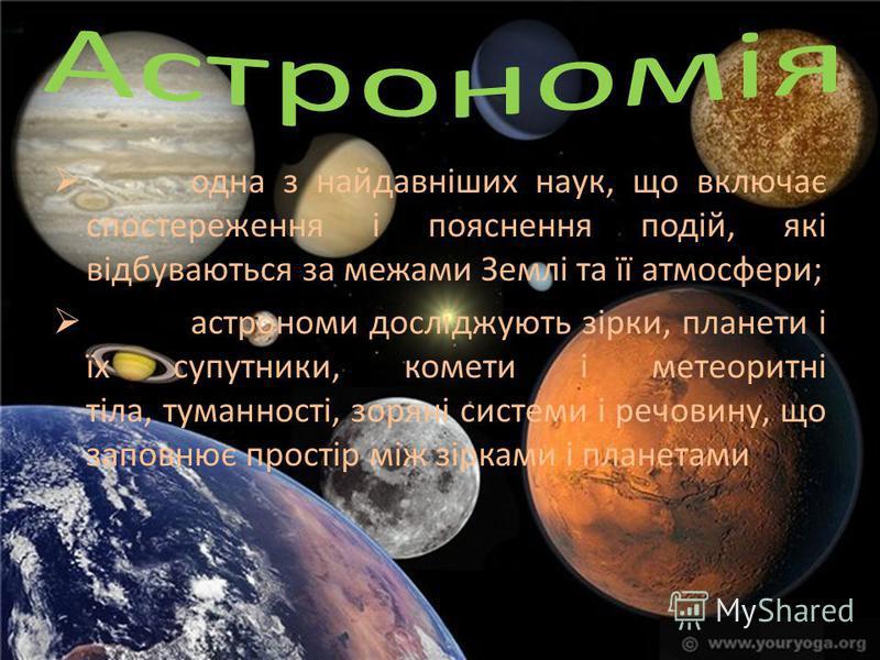 одна з найдавніших наук, що включає спостереження і пояснення подій, які відбуваються за межами Землі та її атмосфери; астрономи досліджують зірки, планети і їх супутники, комети і метеоритні тіла, туманності, зоряні системи і речовину, що заповнює п