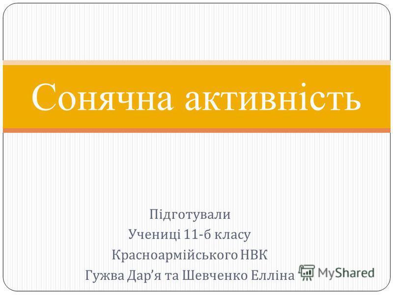 Підготували Учениці 11- б класу Красноармійського НВК Гужва Дар я та Шевченко Елліна …. Сонячна активність