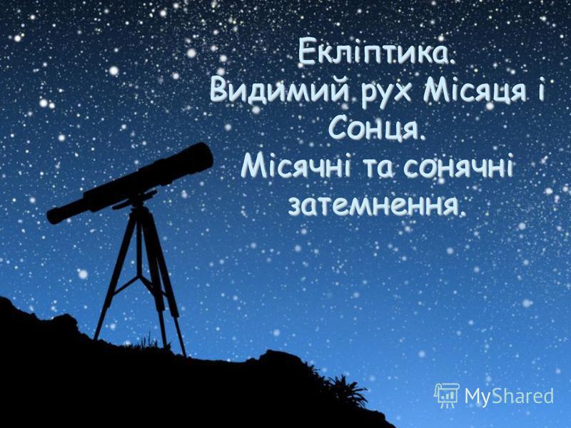 Екліптика. Видимий рух Місяця і Сонця. Місячні та сонячні затемнення.