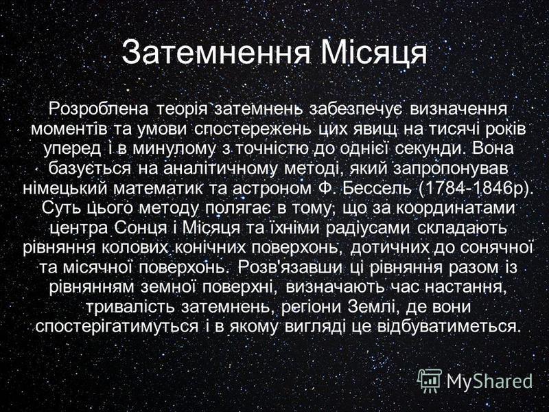Затемнення Місяця Розроблена теорія затемнень забезпечує визначення моментів та умови спостережень цих явищ на тисячі років уперед і в минулому з точністю до однієї секунди. Вона базується на аналітичному методі, який запропонував німецький математик