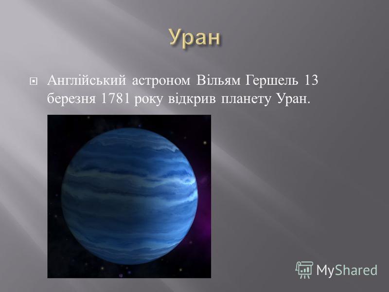 Англійський астроном Вільям Гершель 13 березня 1781 року відкрив планету Уран.