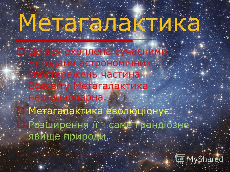 Метагалактика Це вся охоплена сучасними методами астрономічних спостережень частина Всесвіту.Метагалактика нестационарна. Метагалактика еволюціонує. Розширення її - саме грандіозне явище природи.