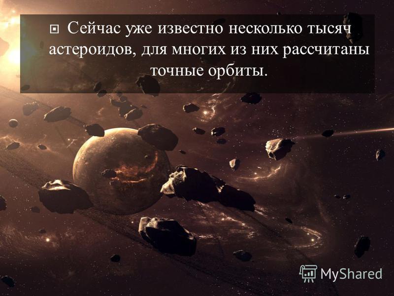 Сейчас уже известно несколько тысяч астероидов, для многих из них рассчитаны точные орбиты.