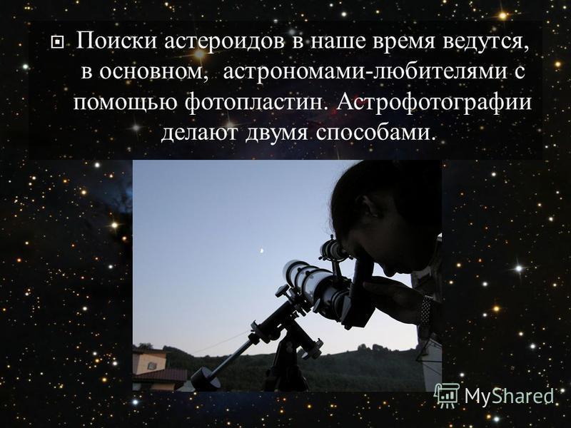 Поиски астероидов в наше время ведутся, в основном, астрономами - любителями с помощью фотопластин. Астрофотографии делают двумя способами.