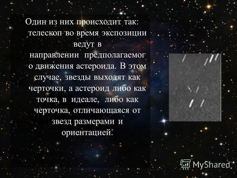 Один из них происходит так : телескоп во время экспозиции ведут в направлении предполагаемого движения астероида. В этом случае, звезды выходят как черточки, а астероид либо как точка, в идеале, либо как черточка, отличающаяся от звезд размерами и ор