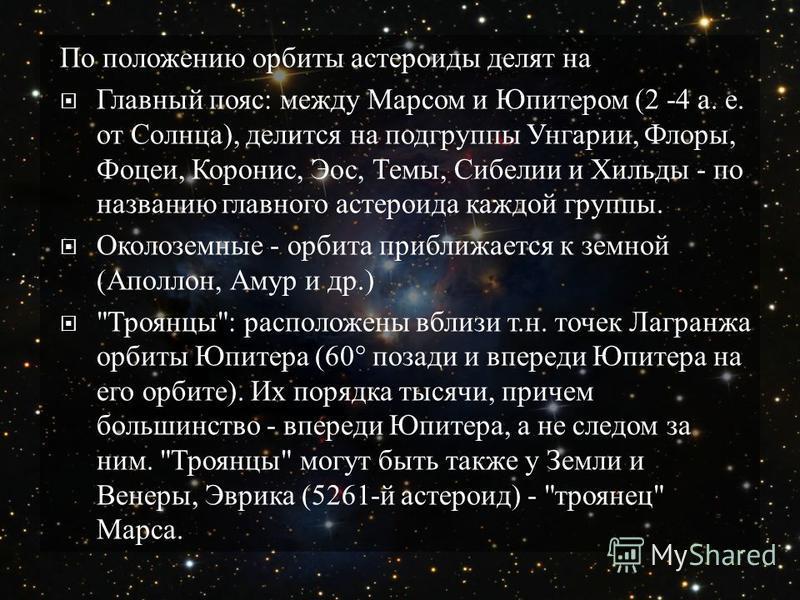 По положению орбиты астероиды делят на Главный пояс : между Марсом и Юпитером (2 -4 а. е. от Солнца ), делится на подгруппы Унгарии, Флоры, Фоцеи, Коронис, Эос, Темы, Сибелии и Хильды - по названию главного астероида каждой группы. Околоземные - орби