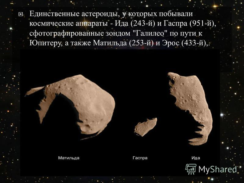 Единственные астероиды, у которых побывали космические аппараты - Ида (243- й ) и Гаспра (951- й ), сфотографированные зондом  Галилео  по пути к Юпитеру, а также Матильда (253- й ) и Эрос (433- й ),.