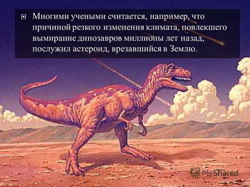 Многими учеными считается, например, что причиной резкого изменения климата, повлекшего вымирание динозавров миллионы лет назад, послужил астероид, врезавшийся в Землю.