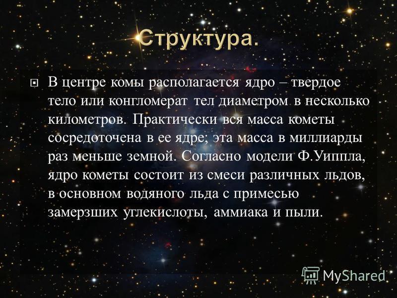 В центре комы располагается ядро – твердое тело или конгломерат тел диаметром в несколько километров. Практически вся масса кометы сосредоточена в ее ядре ; эта масса в миллиарды раз меньше земной. Согласно модели Ф. Уиппла, ядро кометы состоит из см