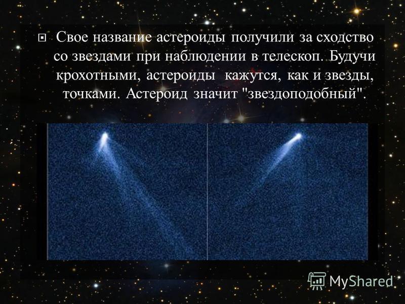 Свое название астероиды получили за сходство со звездами при наблюдении в телескоп. Будучи крохотными, астероиды кажутся, как и звезды, точками. Астероид значит  звездоподобный .