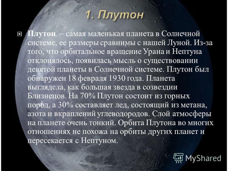 Плутон – самая маленькая планета в Солнечной системе, ее размеры сравнимы с нашей Луной. Из - за того, что орбитальное вращение Урана и Нептуна отклонялось, появилась мысль о существовании девятой планеты в Солнечной системе. Плутон был обнаружен 18