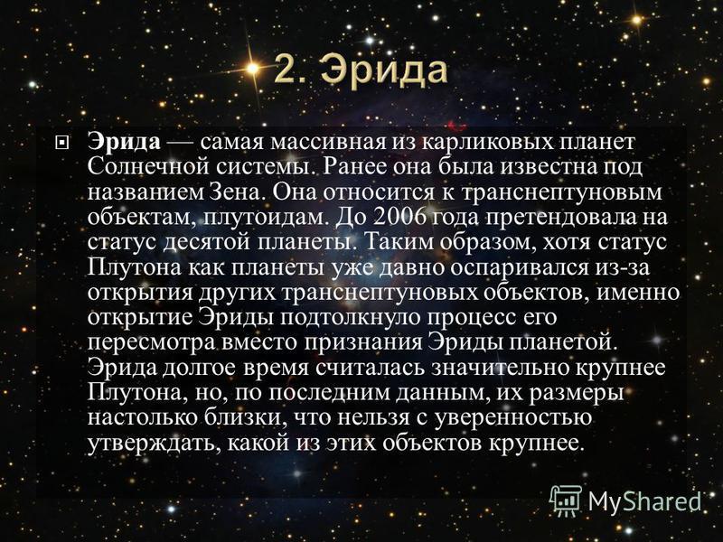 Эрида самая массивная из карликовых планет Солнечной системы. Ранее она была известна под названием Зена. Она относится к транснептуновым объектам, плутоидам. До 2006 года претендовала на статус десятой планеты. Таким образом, хотя статус Плутона как
