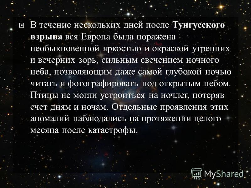 В течение нескольких дней после Тунгусского взрыва вся Европа была поражена необыкновенной яркостью и окраской утренних и вечерних зорь, сильным свечением ночного неба, позволяющим даже самой глубокой ночью читать и фотографировать под открытым небом