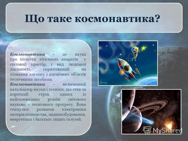 Що таке космонавтика? Космонавтика - це наука про польоти літальних апаратів у світовий простір, і вид людської діяльності, спрямований на пізнання космосу і космічних об'єктів технічними засобами. Космонавтика - величезний каталізатор науки і технік