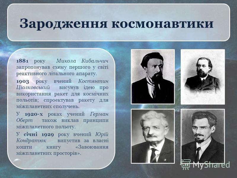 Зародження космонавтики 1881 року Микола Кибальчич запропонував схему першого у світі реактивного літального апарату. 1903 року вчений Костянтин Ціолковський висунув ідею про використання ракет для космічних польотів; спроектував ракету для міжпланет