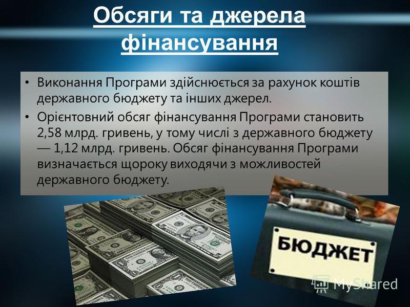 Обсяги та джерела фінансування Виконання Програми здійснюється за рахунок коштів державного бюджету та інших джерел. Орієнтовний обсяг фінансування Програми становить 2,58 млрд. гривень, у тому числі з державного бюджету 1,12 млрд. гривень. Обсяг фін