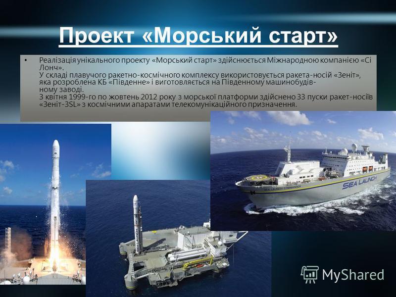 Проект «Морський старт» Реалізація унікального проекту «Морський старт» здійснюється Міжнародною компанією «Сі Лонч». У складі плавучого ракетно-космічного комплексу використовується ракета-носій «Зеніт», яка розроблена КБ «Південне» і виготовляється
