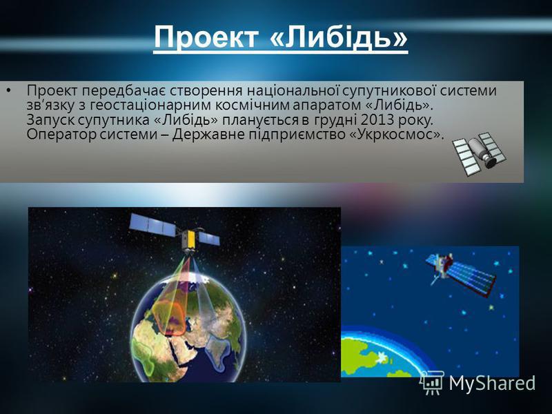 Проект «Либідь» Проект передбачає створення національної супутникової системи звязку з геостаціонарним космічним апаратом «Либідь». Запуск супутника «Либідь» планується в грудні 2013 року. Оператор системи – Державне підприємство «Укркосмос».