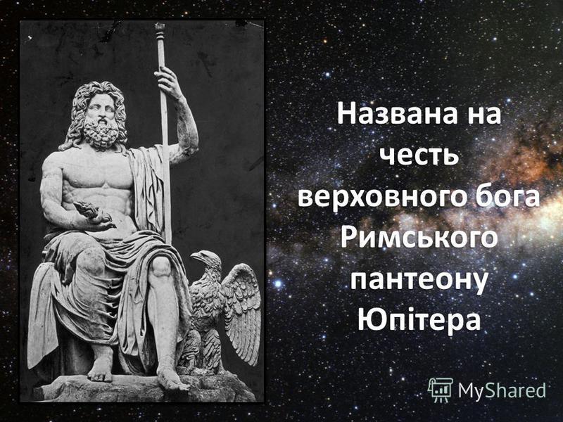 Названа на честь верховного бога Римського пантеону Юпітера