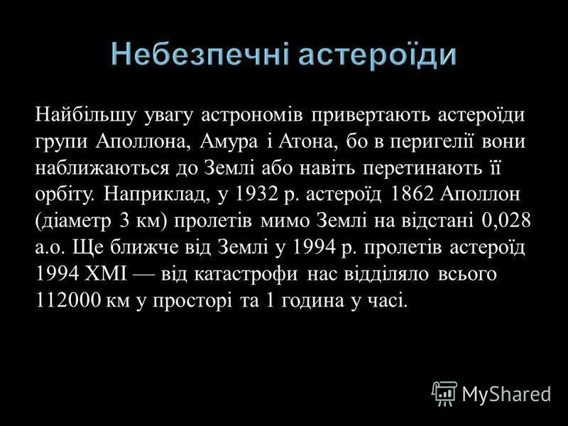 Найбільшу увагу астрономів привертають астероїди групи Аполлона, Амура і Атона, бо в перигелії вони наближаються до Землі або навіть перетинають її орбіту. Наприклад, у 1932 р. астероїд 1862 Аполлон ( діаметр 3 км ) пролетів мимо Землі на відстані 0,