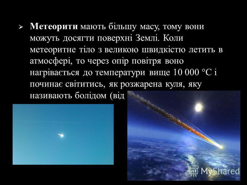 Метеорити мають більшу масу, тому вони можуть досягти поверхні Землі. Коли метеоритне тіло з великою швидкістю летить в атмосфері, то через опір повітря воно нагрівається до температури вище 10 000 ° С і починає світитись, як розжарена куля, яку нази