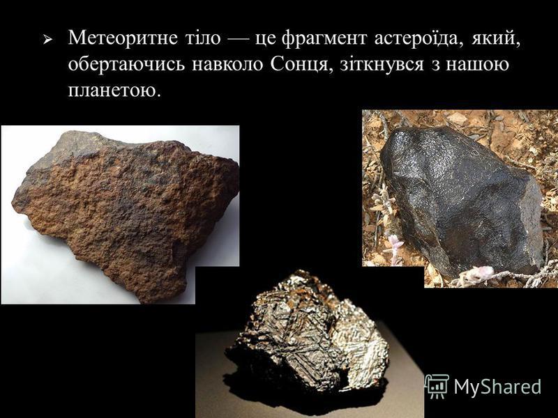 Метеоритне тіло це фрагмент астероїда, який, обертаючись навколо Сонця, зіткнувся з нашою планетою.