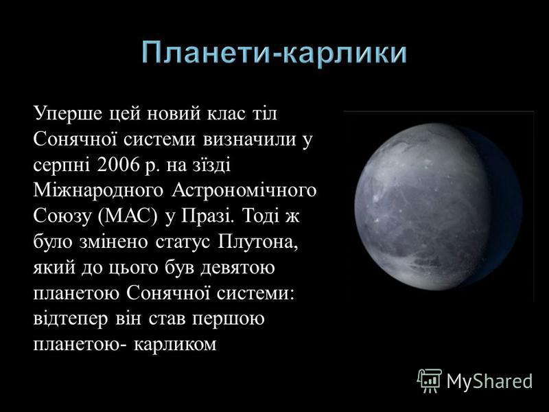 Уперше цей новий клас тіл Сонячної системи визначили у серпні 2006 р. на зїзді Міжнародного Астрономічного Союзу ( МАС ) у Празі. Тоді ж було змінено статус Плутона, який до цього був девятою планетою Сонячної системи : відтепер він став першою плане