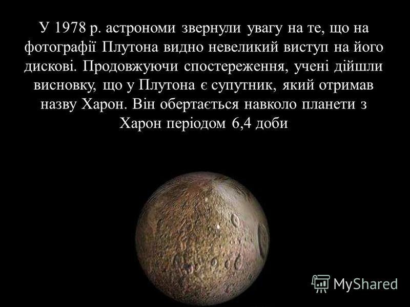 У 1978 р. астрономи звернули увагу на те, що на фотографії Плутона видно невеликий виступ на його дискові. Продовжуючи спостереження, учені дійшли висновку, що у Плутона є супутник, який отримав назву Харон. Він обертається навколо планети з Харон пе