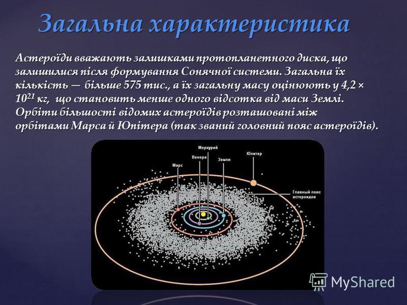 Астероїди вважають залишками протопланетного диска, що залишилися після формування Сонячної системи. Загальна їх кількість більше 575 тис., а їх загальну масу оцінюють у 4,2 × 10 21 кг, що становить менше одного відсотка від маси Землі. Орбіти більшо