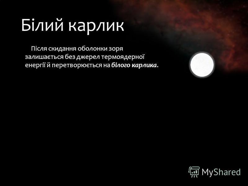 Білий карлик Після скидання оболонки зоря залишається без джерел термоядерної енергії й перетворюється на білого карлика. Після скидання оболонки зоря залишається без джерел термоядерної енергії й перетворюється на білого карлика.