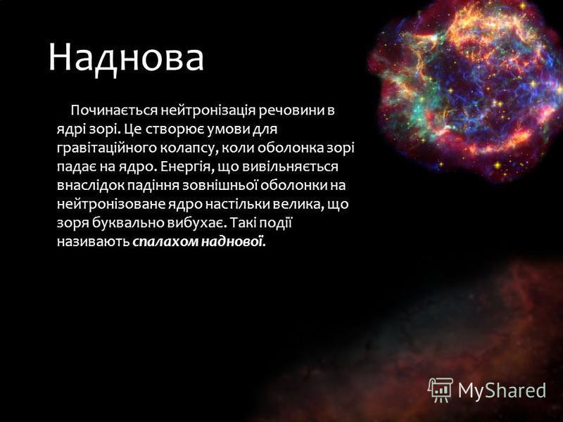 Наднова Починається нейтронізація речовини в ядрі зорі. Це створює умови для гравітаційного колапсу, коли оболонка зорі падає на ядро. Енергія, що вивільняється внаслідок падіння зовнішньої оболонки на нейтронізоване ядро настільки велика, що зоря бу